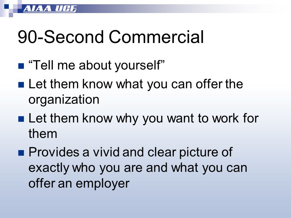 90-Second Commercial Tell me about yourself Let them know what you can offer the organization Let them know why you want to work for them Provides a vivid and clear picture of exactly who you are and what you can offer an employer