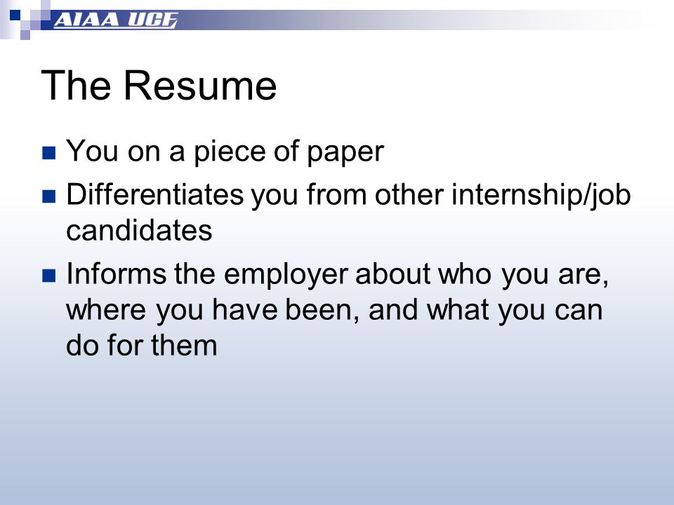 The Resume You on a piece of paper Differentiates you from other internship/job candidates Informs the employer about who you are, where you have been, and what you can do for them