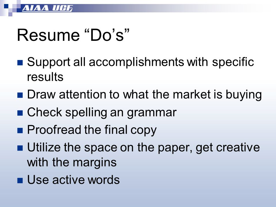 Resume Do's Support all accomplishments with specific results Draw attention to what the market is buying Check spelling an grammar Proofread the final copy Utilize the space on the paper, get creative with the margins Use active words
