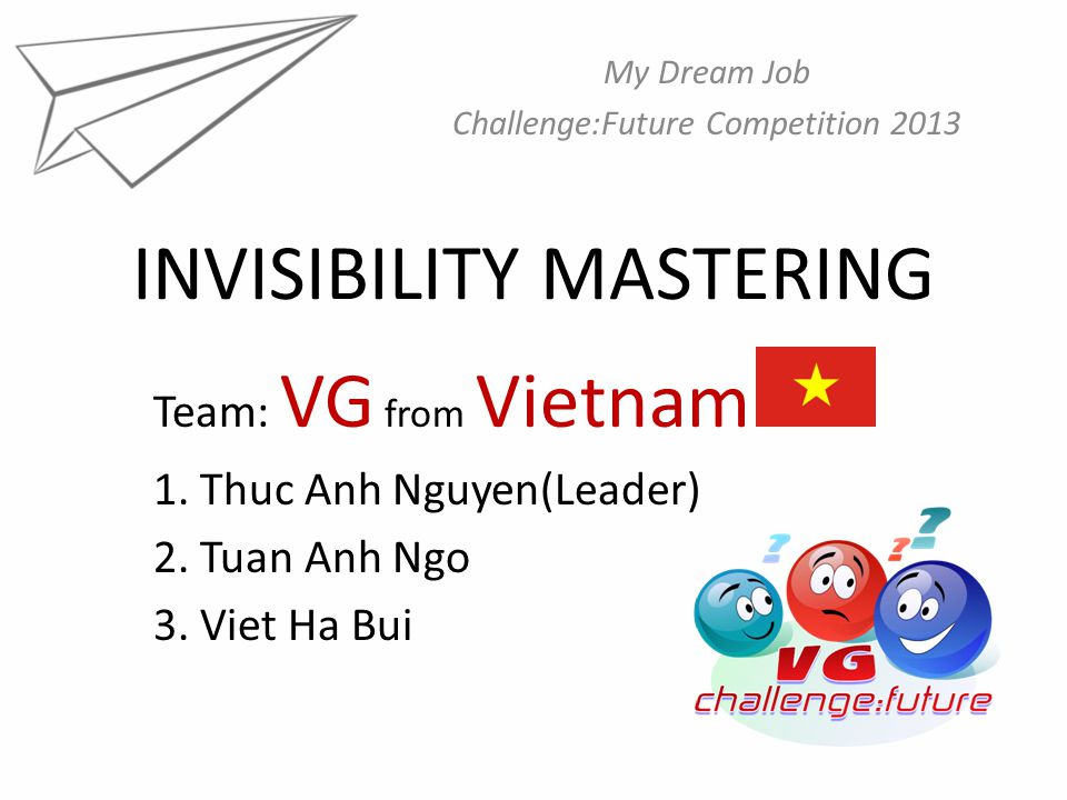 INVISIBILITY MASTERING My Dream Job Challenge:Future Competition 2013 Team: VG from Vietnam 1.