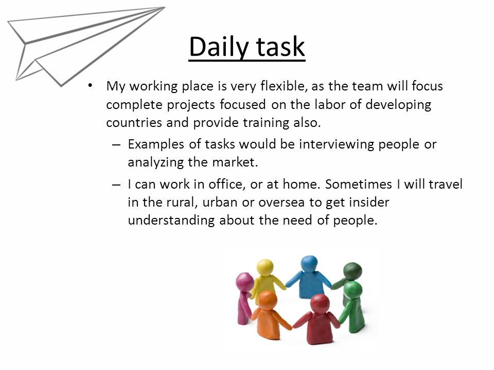 Daily task My working place is very flexible, as the team will focus complete projects focused on the labor of developing countries and provide traini