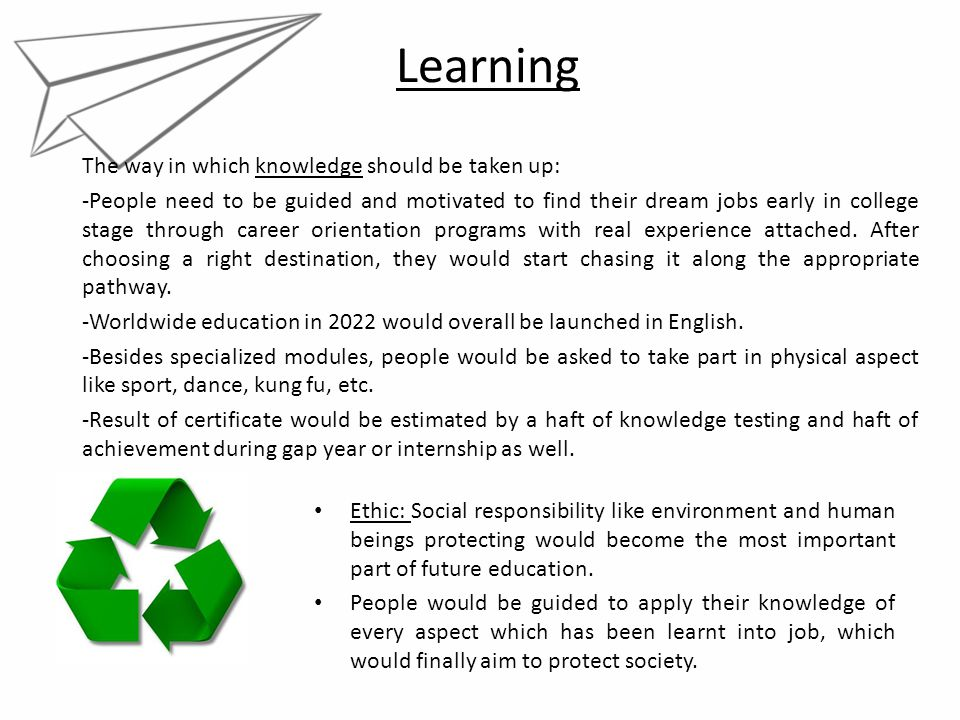 Learning The way in which knowledge should be taken up: -People need to be guided and motivated to find their dream jobs early in college stage throug