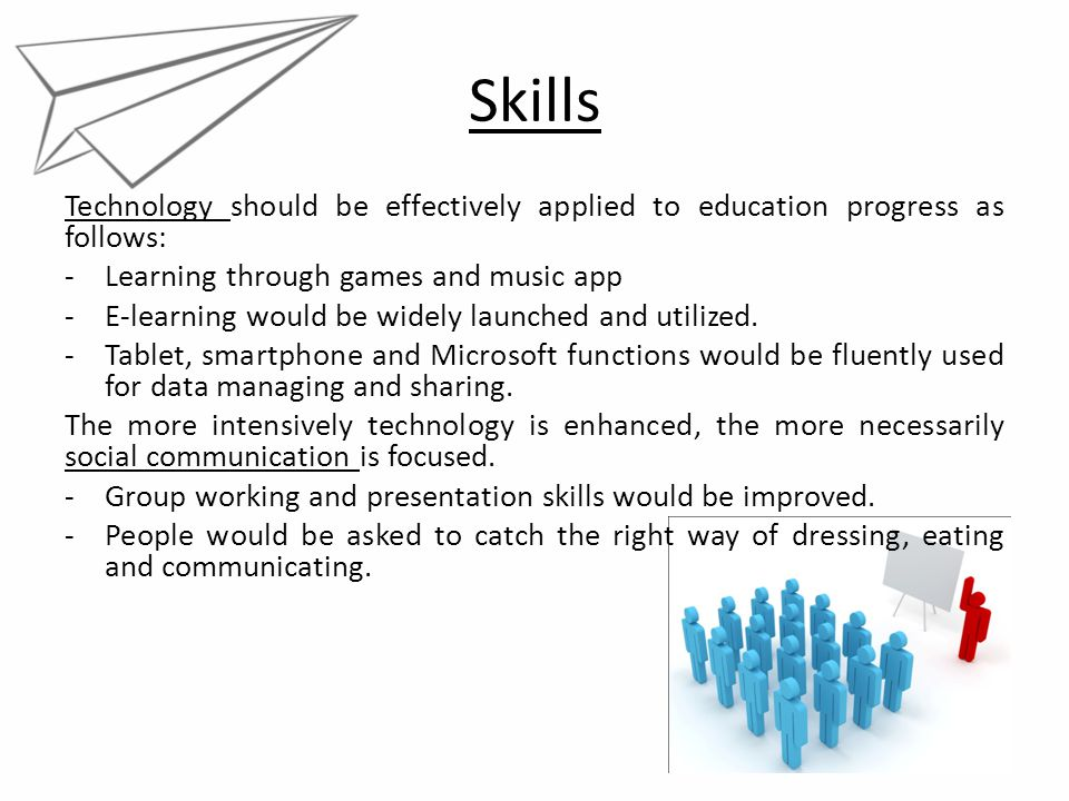 Skills Technology should be effectively applied to education progress as follows: -Learning through games and music app -E-learning would be widely la