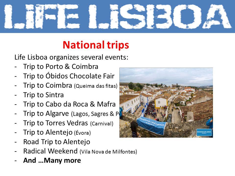 National trips Life Lisboa organizes several events: -Trip to Porto & Coimbra -Trip to Óbidos Chocolate Fair -Trip to Coimbra (Queima das fitas) -Trip to Sintra -Trip to Cabo da Roca & Mafra -Trip to Algarve (Lagos, Sagres & Portimão) -Trip to Torres Vedras (Carnival) -Trip to Alentejo (Évora) -Road Trip to Alentejo -Radical Weekend (Vila Nova de Milfontes) -And …Many more