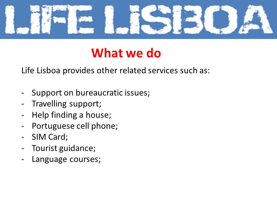 What we do Life Lisboa provides other related services such as: -Support on bureaucratic issues; -Travelling support; -Help finding a house; -Portuguese cell phone; -SIM Card; -Tourist guidance; -Language courses;