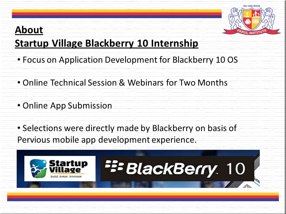 About Startup Village Blackberry 10 Internship Focus on Application Development for Blackberry 10 OS Online Technical Session & Webinars for Two Months Online App Submission Selections were directly made by Blackberry on basis of Pervious mobile app development experience.