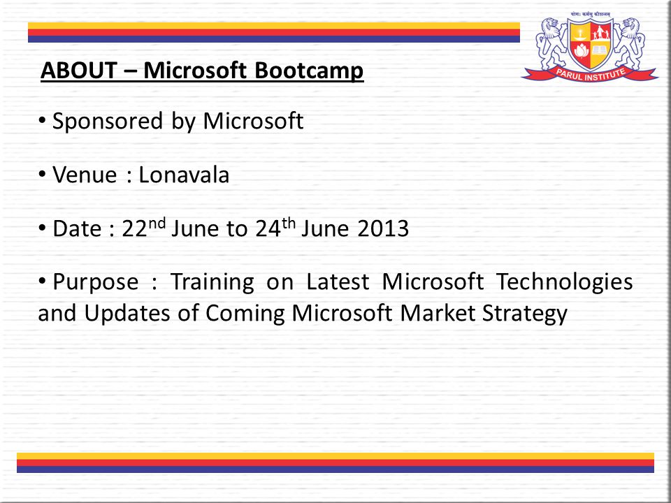 Sponsored by Microsoft Venue : Lonavala Date : 22 nd June to 24 th June 2013 Purpose : Training on Latest Microsoft Technologies and Updates of Coming Microsoft Market Strategy ABOUT – Microsoft Bootcamp