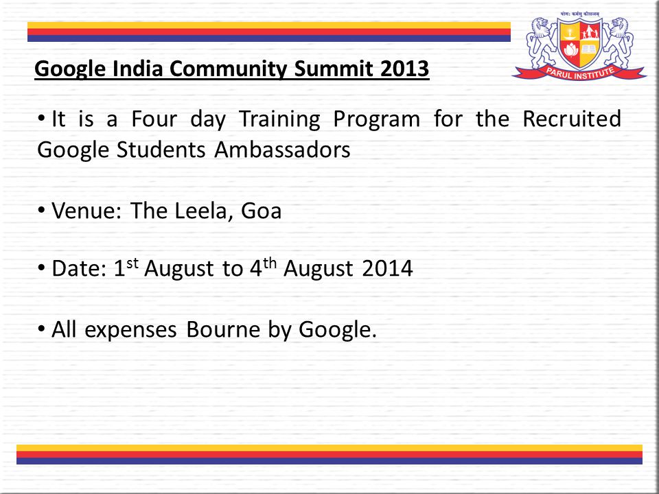 It is a Four day Training Program for the Recruited Google Students Ambassadors Venue: The Leela, Goa Date: 1 st August to 4 th August 2014 All expenses Bourne by Google.