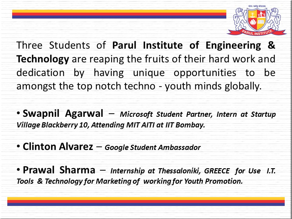 Three Students of Parul Institute of Engineering & Technology are reaping the fruits of their hard work and dedication by having unique opportunities to be amongst the top notch techno - youth minds globally.