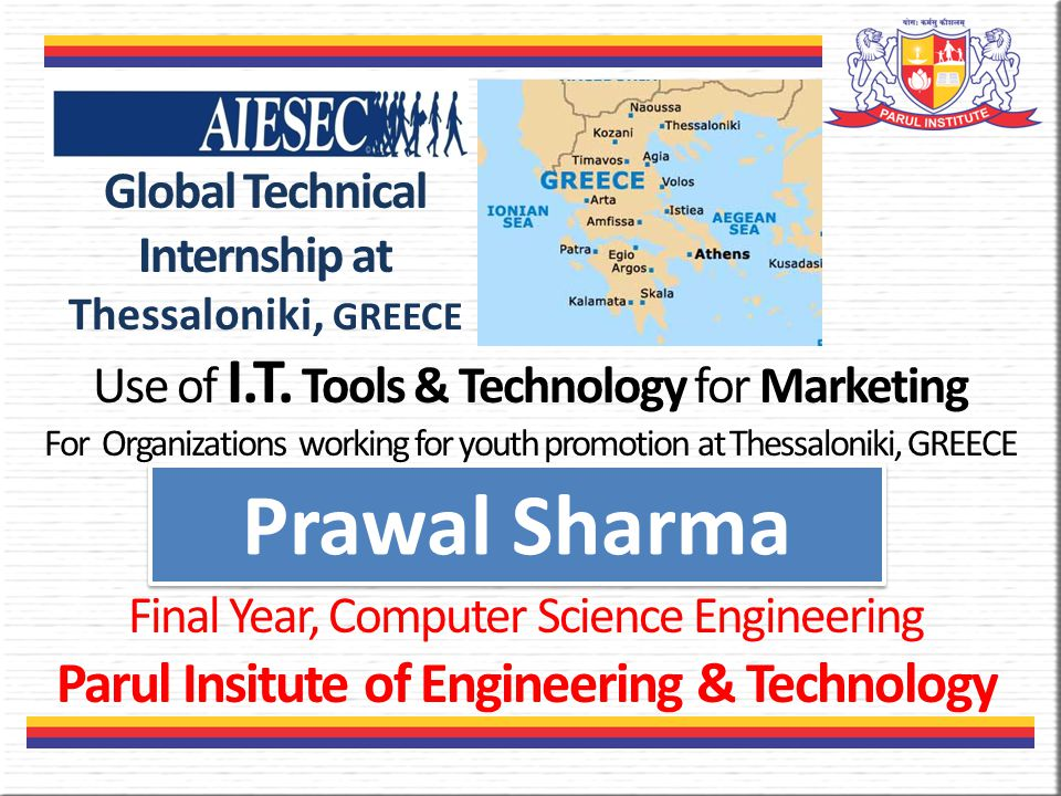 Prawal Sharma Final Year, Computer Science Engineering Parul Insitute of Engineering & Technology Global Technical Internship at Thessaloniki, GREECE Use of I.T.