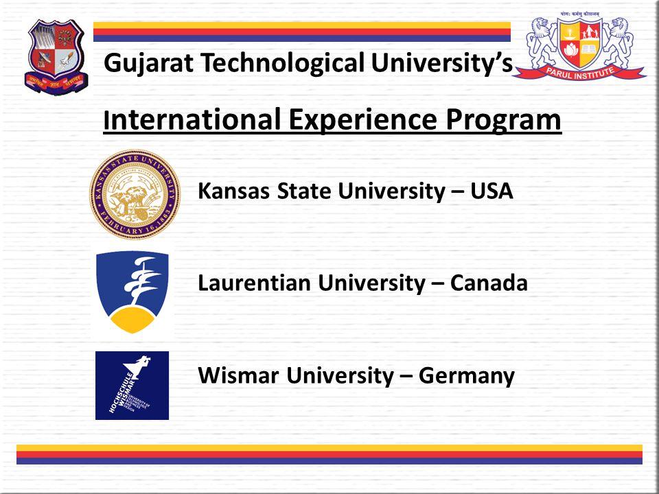 Gujarat Technological University's I nternational Experience Program Kansas State University – USA Laurentian University – Canada Wismar University – Germany