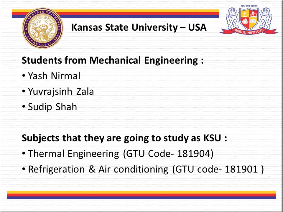 Kansas State University – USA Students from Mechanical Engineering : Yash Nirmal Yuvrajsinh Zala Sudip Shah Subjects that they are going to study as KSU : Thermal Engineering (GTU Code- 181904) Refrigeration & Air conditioning (GTU code- 181901 )