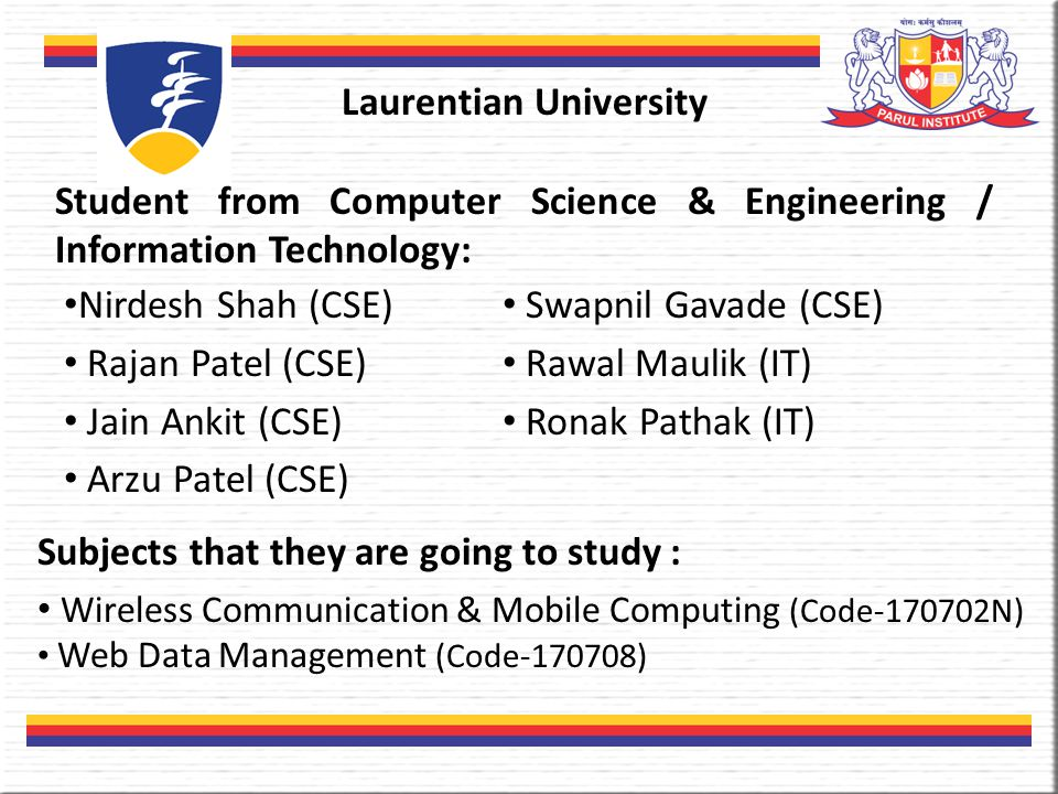 Laurentian University Student from Computer Science & Engineering / Information Technology: Nirdesh Shah (CSE) Rajan Patel (CSE) Jain Ankit (CSE) Arzu Patel (CSE) Swapnil Gavade (CSE) Rawal Maulik (IT) Ronak Pathak (IT) Subjects that they are going to study : Wireless Communication & Mobile Computing (Code-170702N) Web Data Management (Code-170708)