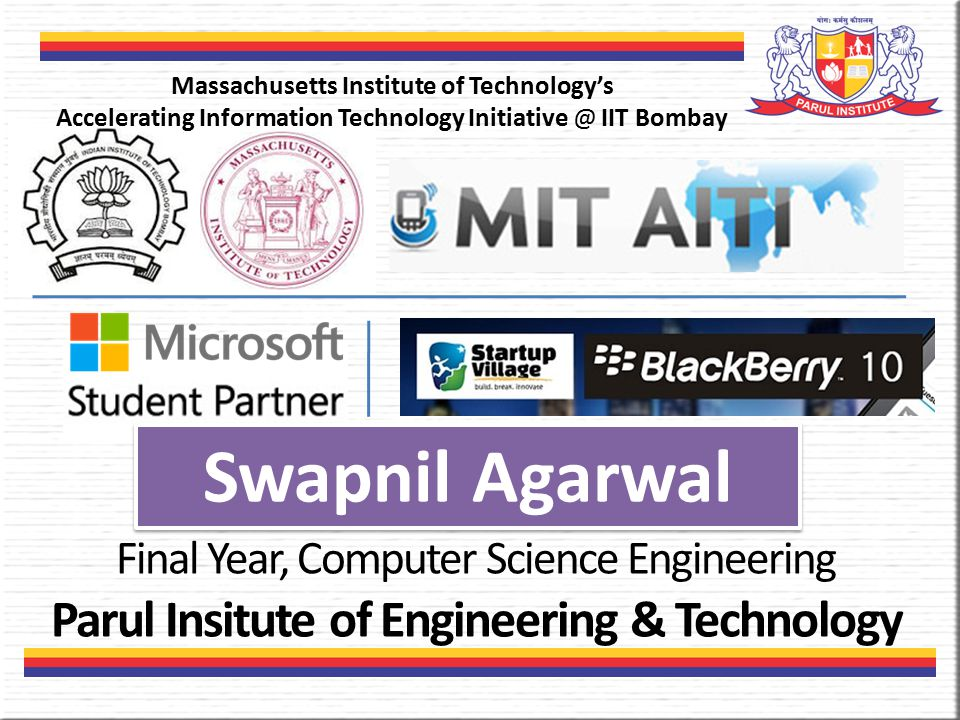 Swapnil Agarwal Final Year, Computer Science Engineering Parul Insitute of Engineering & Technology Massachusetts Institute of Technology's Accelerating Information Technology Initiative @ IIT Bombay