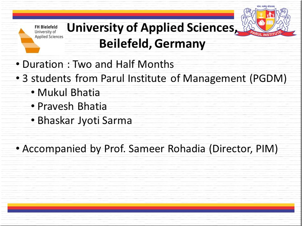 University of Applied Sciences, Beilefeld, Germany Duration : Two and Half Months 3 students from Parul Institute of Management (PGDM) Mukul Bhatia Pravesh Bhatia Bhaskar Jyoti Sarma Accompanied by Prof.