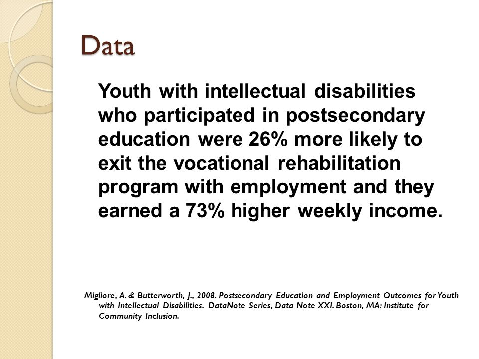 Data Youth with intellectual disabilities who participated in postsecondary education were 26% more likely to exit the vocational rehabilitation program with employment and they earned a 73% higher weekly income.