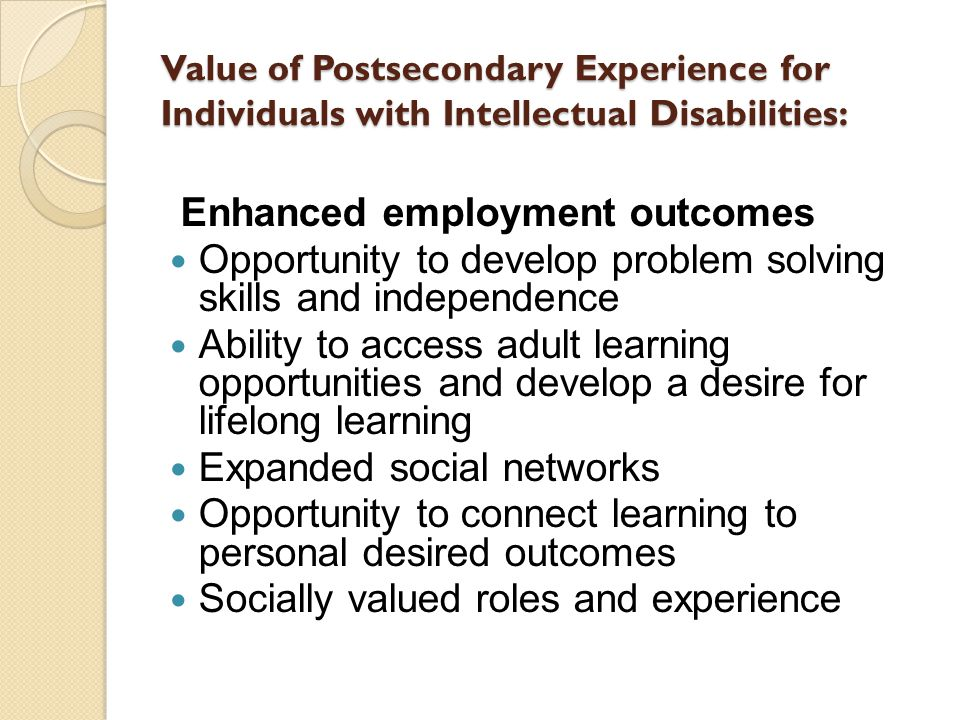 Value of Postsecondary Experience for Individuals with Intellectual Disabilities: Enhanced employment outcomes Opportunity to develop problem solving skills and independence Ability to access adult learning opportunities and develop a desire for lifelong learning Expanded social networks Opportunity to connect learning to personal desired outcomes Socially valued roles and experience