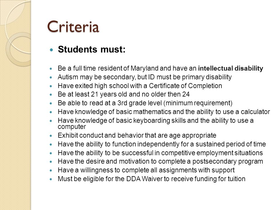 Criteria Students must: Be a full time resident of Maryland and have an intellectual disability Autism may be secondary, but ID must be primary disability Have exited high school with a Certificate of Completion Be at least 21 years old and no older then 24 Be able to read at a 3rd grade level (minimum requirement) Have knowledge of basic mathematics and the ability to use a calculator Have knowledge of basic keyboarding skills and the ability to use a computer Exhibit conduct and behavior that are age appropriate Have the ability to function independently for a sustained period of time Have the ability to be successful in competitive employment situations Have the desire and motivation to complete a postsecondary program Have a willingness to complete all assignments with support Must be eligible for the DDA Waiver to receive funding for tuition