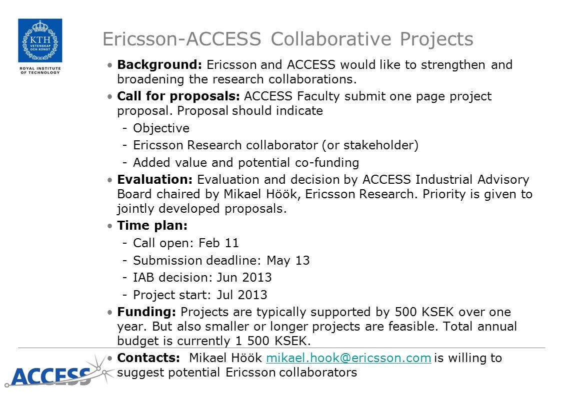 High-risk Seed Projects Background: Review 2012 suggested that ACCESS should encourage more high-risk research Call for ideas: ACCESS Faculty submit project idea, motivate why high risk and high payoff, not more than 500 words Evaluation: Pre-selection by EC, decision by Board Time plan: -Submission deadline: Mar 13 -Discussion and EC proposal: May 6 -Board decision: May 27 -Project start: Jul 2013 Funding: 500 KSEK per year and project over two years with half-time evaluation, nominally 1 project supported Conflict of interest: EC or Board members cannot apply