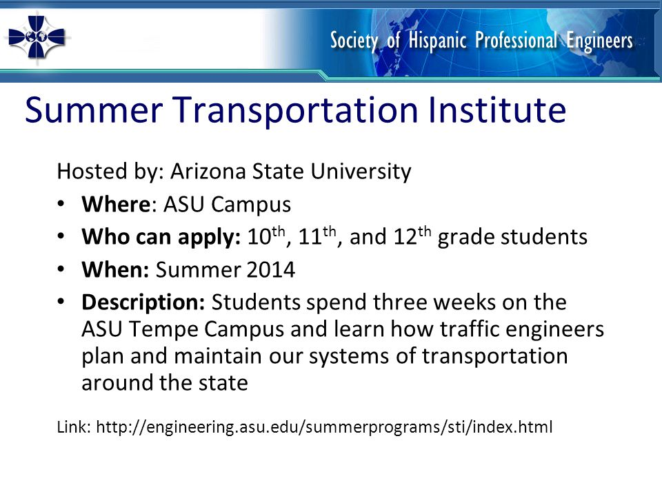 High School Engineering Research Program Hosted by Arizona State University Where: ASU Campus Who can apply: 10 th, 11 th, and 12 th grade students When: Summer 2014 Description: The program is designed for students to learn more about engineering fields, work on projects that benefit society, meet ASU faculty and graduate students, and help clarify future goals and aspirations.