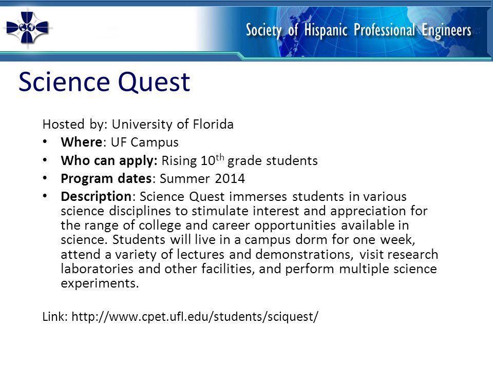 Science Quest Hosted by: University of Florida Where: UF Campus Who can apply: Rising 10 th grade students Program dates: Summer 2014 Description: Sci
