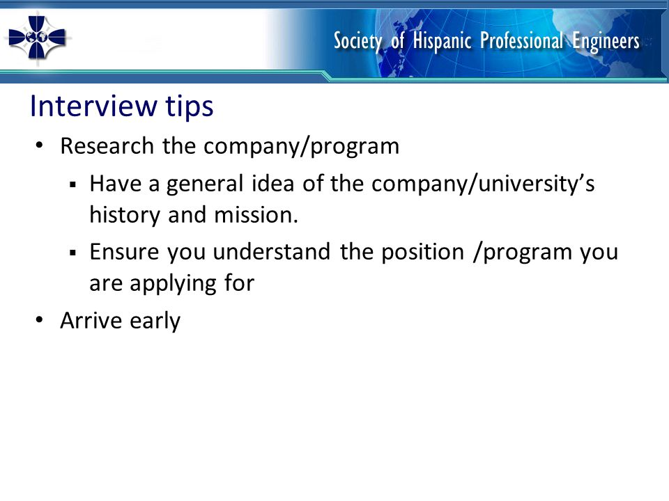 Interview tips Dress professionally for interviews Ask questions  Prepare 2-3 questions in advance to demonstrate your interest in the position/program Follow up with a thank you note to the person that conducted your interview Follow up with a phone call or email one week later if you have not had a response (if allowed)