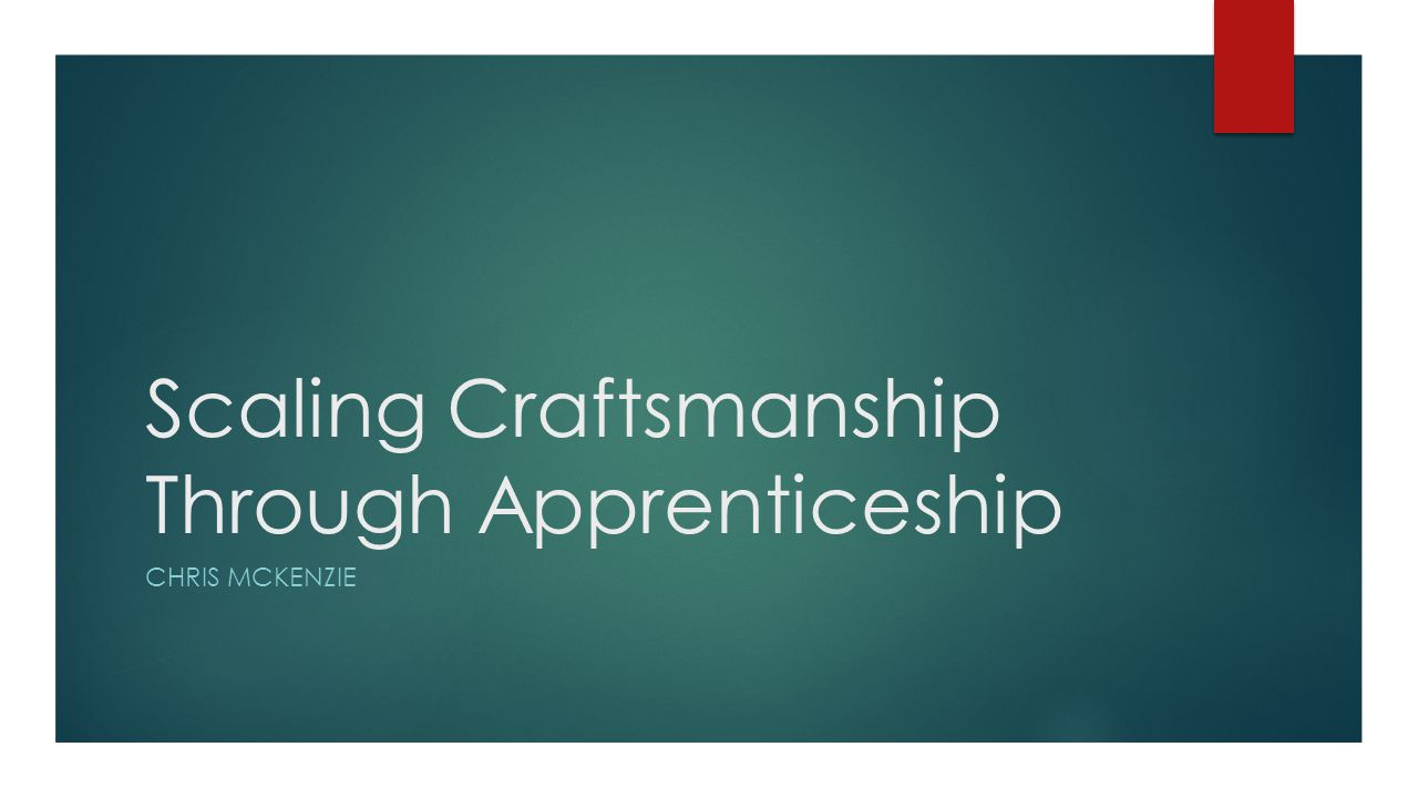 Scaling Craftsmanship Through Apprenticeship CHRIS MCKENZIE