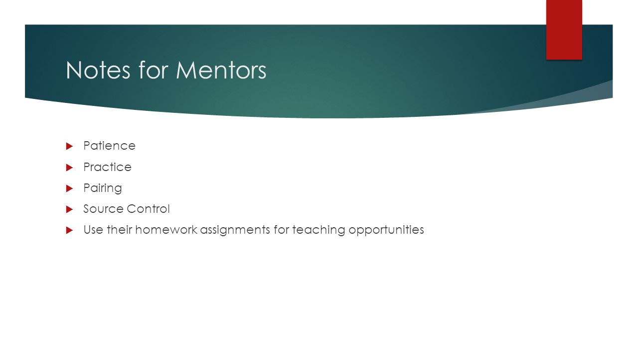 Notes for Mentors  Patience  Practice  Pairing  Source Control  Use their homework assignments for teaching opportunities