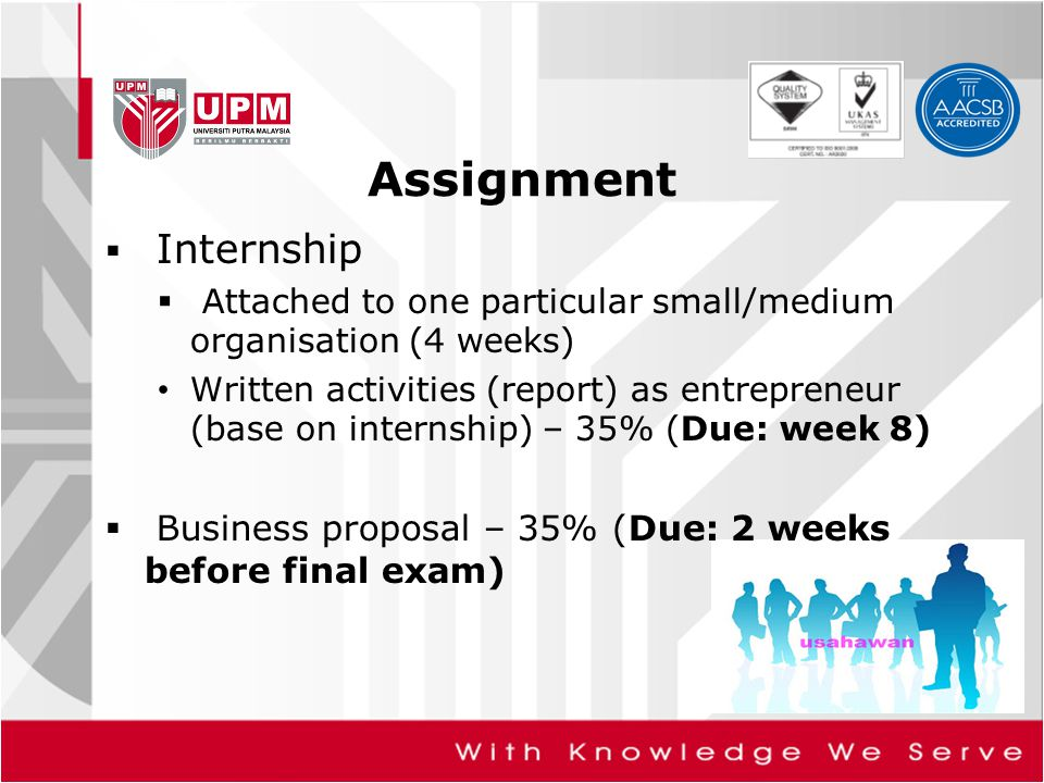 Assignment  Internship  Attached to one particular small/medium organisation (4 weeks) Written activities (report) as entrepreneur (base on internsh