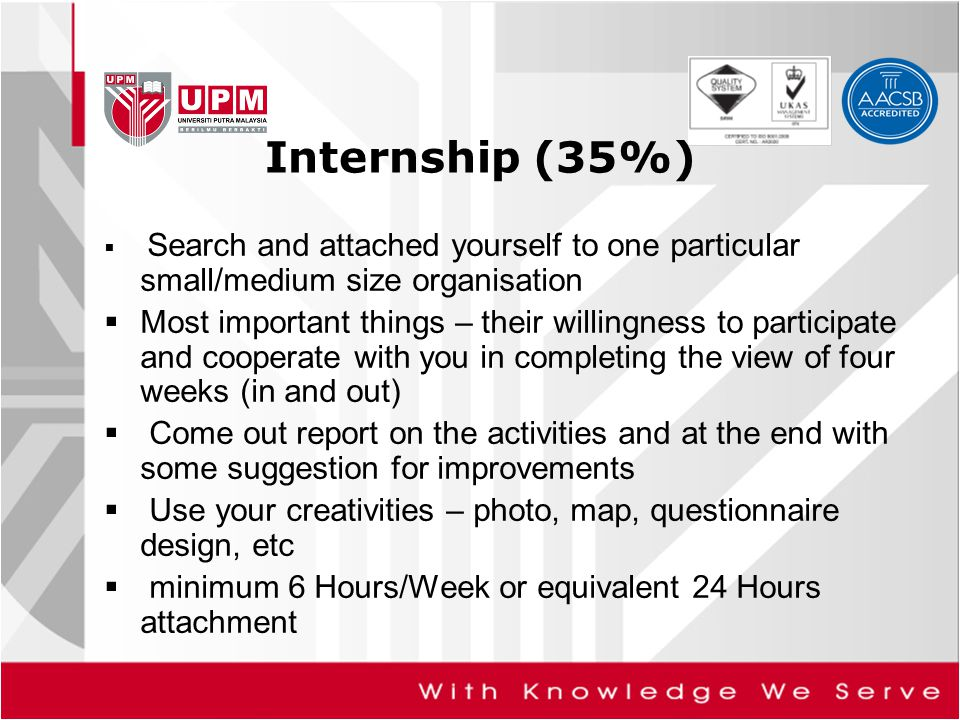 Internship (35%)  Search and attached yourself to one particular small/medium size organisation  Most important things – their willingness to partic