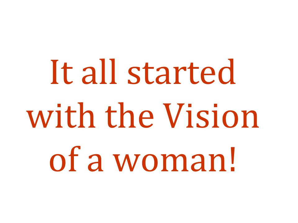 It all started with the Vision of a woman!