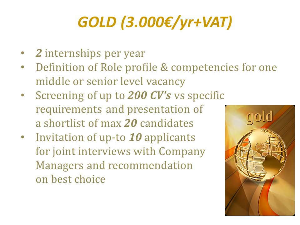 GOLD (3.000€/yr+VAT) 2 internships per year Definition of Role profile & competencies for one middle or senior level vacancy Screening of up to 200 CV s vs specific requirements and presentation of a shortlist of max 20 candidates Invitation of up-to 10 applicants for joint interviews with Company Managers and recommendation on best choice