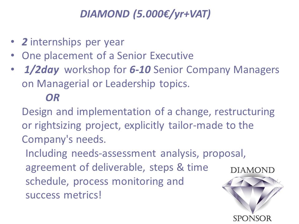 DIAMOND (5.000€/yr+VAT) 2 internships per year One placement of a Senior Executive 1/2day workshop for 6-10 Senior Company Managers on Managerial or Leadership topics.