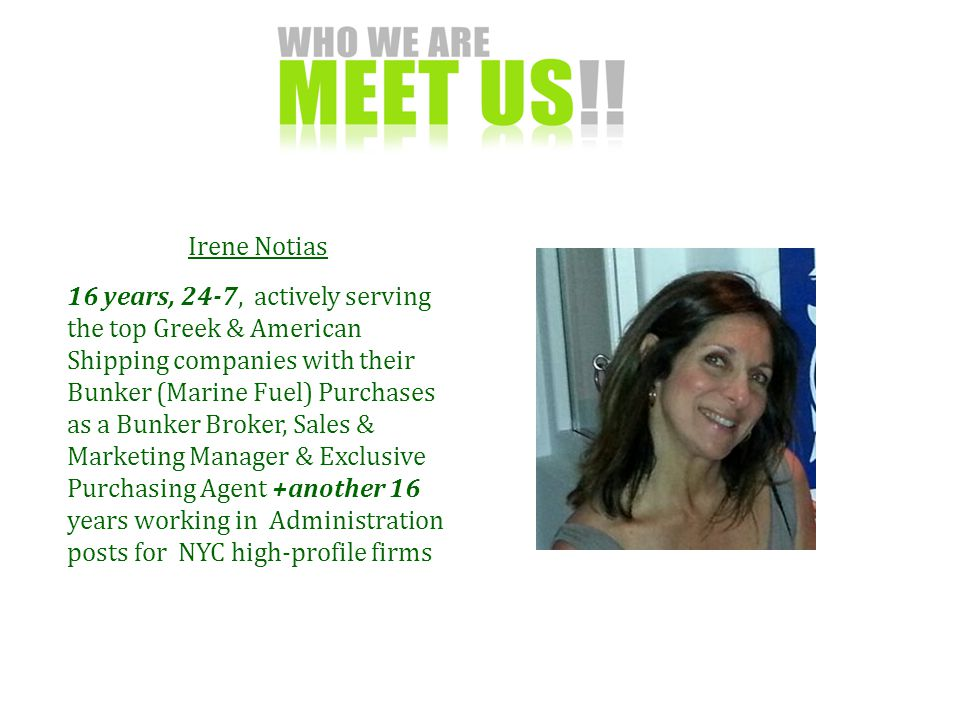 Irene Notias 16 years, 24-7, actively serving the top Greek & American Shipping companies with their Bunker (Marine Fuel) Purchases as a Bunker Broker, Sales & Marketing Manager & Exclusive Purchasing Agent +another 16 years working in Administration posts for NYC high-profile firms