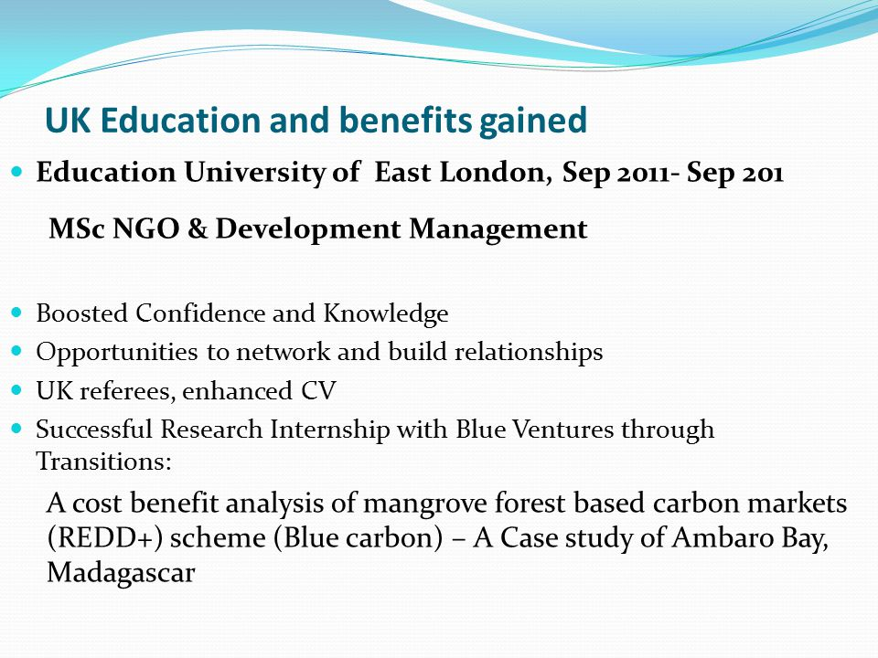 UK Education and benefits gained Education University of East London, Sep 2011- Sep 201 MSc NGO & Development Management Boosted Confidence and Knowledge Opportunities to network and build relationships UK referees, enhanced CV Successful Research Internship with Blue Ventures through Transitions: A cost benefit analysis of mangrove forest based carbon markets (REDD+) scheme (Blue carbon) – A Case study of Ambaro Bay, Madagascar