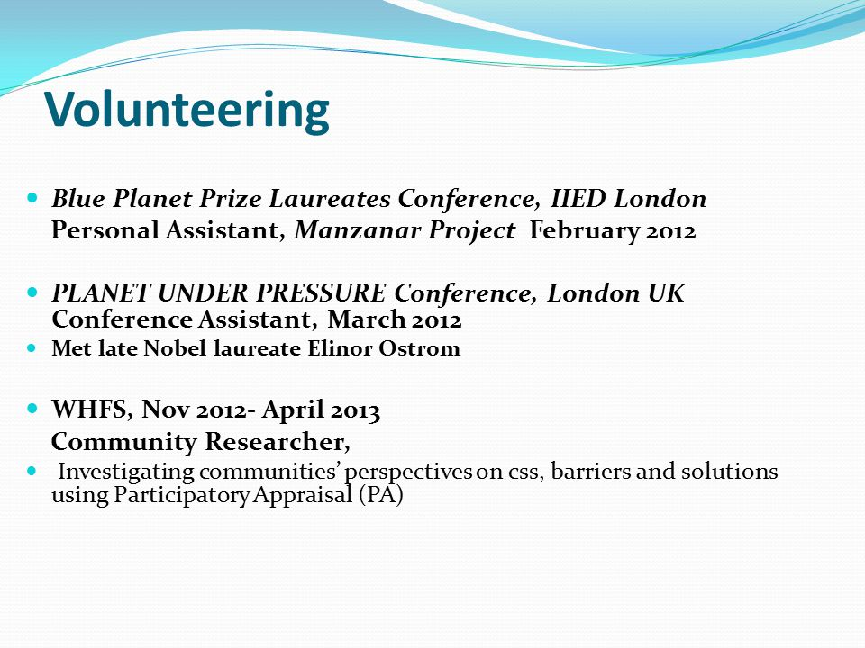 Volunteering Blue Planet Prize Laureates Conference, IIED London Personal Assistant, Manzanar Project February 2012 PLANET UNDER PRESSURE Conference, London UK Conference Assistant, March 2012 Met late Nobel laureate Elinor Ostrom WHFS, Nov 2012- April 2013 Community Researcher, Investigating communities' perspectives on css, barriers and solutions using Participatory Appraisal (PA)