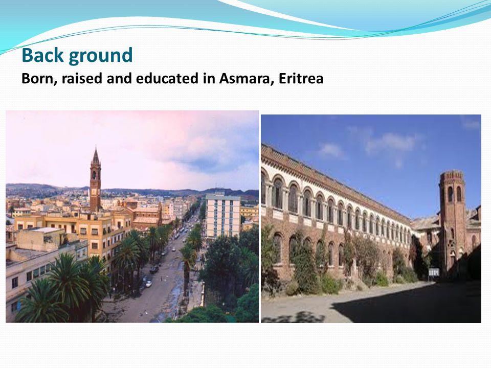 Back ground Born, raised and educated in Asmara, Eritrea