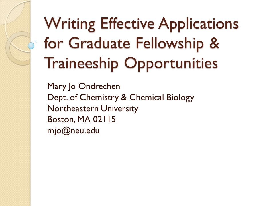 Writing Effective Applications for Graduate Fellowship & Traineeship Opportunities Mary Jo Ondrechen Dept.