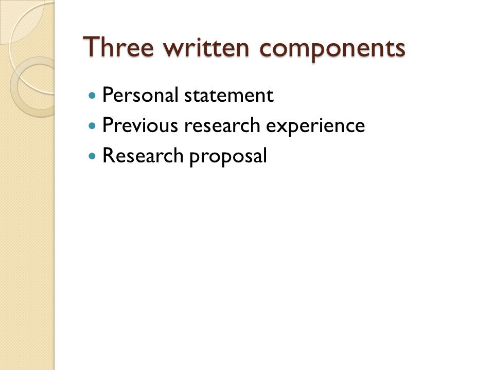 Three written components Personal statement Previous research experience Research proposal