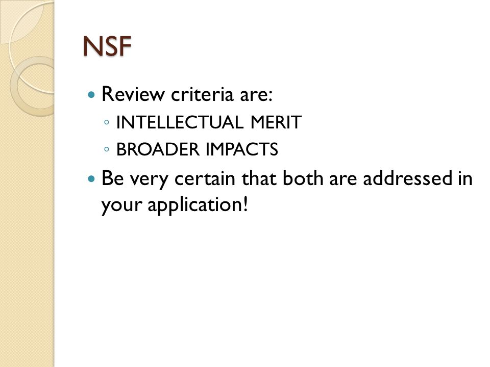 NSF Review criteria are: ◦ INTELLECTUAL MERIT ◦ BROADER IMPACTS Be very certain that both are addressed in your application!