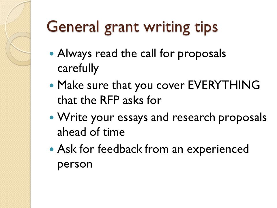 General grant writing tips Always read the call for proposals carefully Make sure that you cover EVERYTHING that the RFP asks for Write your essays and research proposals ahead of time Ask for feedback from an experienced person