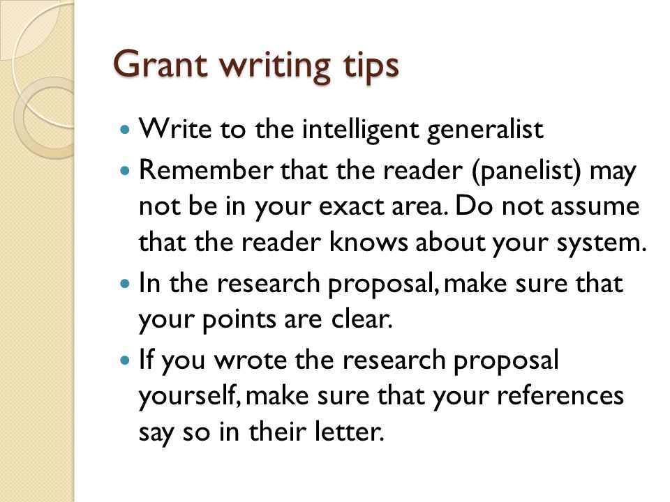 Grant writing tips Write to the intelligent generalist Remember that the reader (panelist) may not be in your exact area.