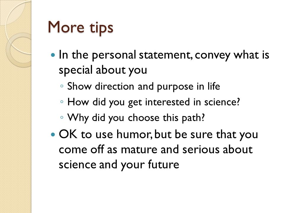More tips In the personal statement, convey what is special about you ◦ Show direction and purpose in life ◦ How did you get interested in science.