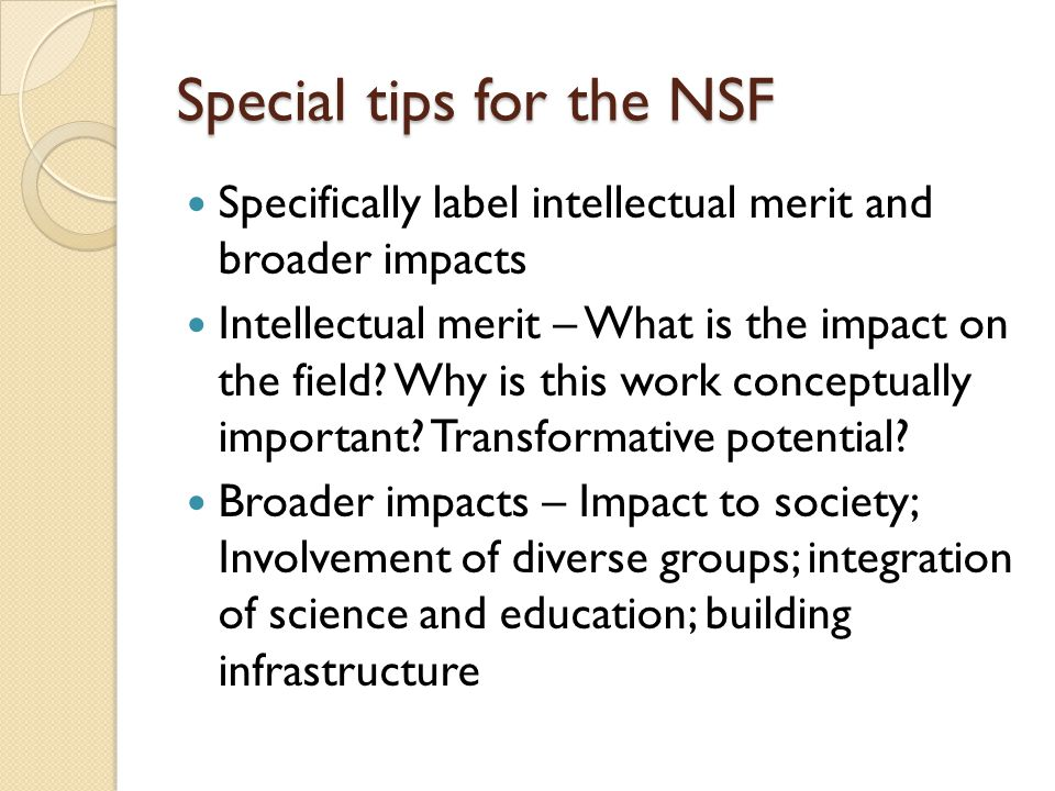 Special tips for the NSF Specifically label intellectual merit and broader impacts Intellectual merit – What is the impact on the field.