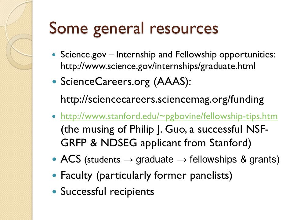 Some general resources Science.gov – Internship and Fellowship opportunities: http://www.science.gov/internships/graduate.html ScienceCareers.org (AAAS): http://sciencecareers.sciencemag.org/funding http://www.stanford.edu/~pgbovine/fellowship-tips.htm (the musing of Philip J.