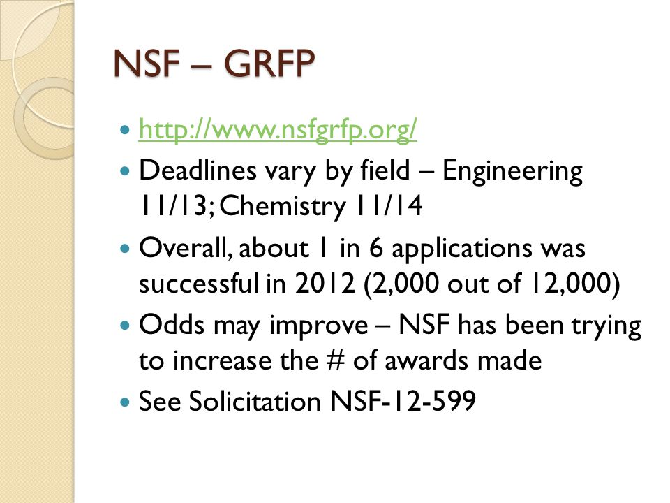 NSF – GRFP http://www.nsfgrfp.org/ Deadlines vary by field – Engineering 11/13; Chemistry 11/14 Overall, about 1 in 6 applications was successful in 2012 (2,000 out of 12,000) Odds may improve – NSF has been trying to increase the # of awards made See Solicitation NSF-12-599