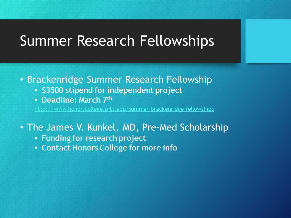 Summer Research Fellowships Summer Undergraduate Research Program: (SURP) http://www.gradbiomed.pitt.edu/admissions/summer-program Chancellor's Research & Teaching Fellowships: http://www.honorscollege.pitt.edu/cutf Deadline: late march $800 teaching fellowship Health Sciences Summer Research Program: http://www.honorscollege.pitt.edu/hchs-summer-research-fellowships Center for Neuroscience: http://cnup.neurobio.pitt.edu/training/summer/index.aspx