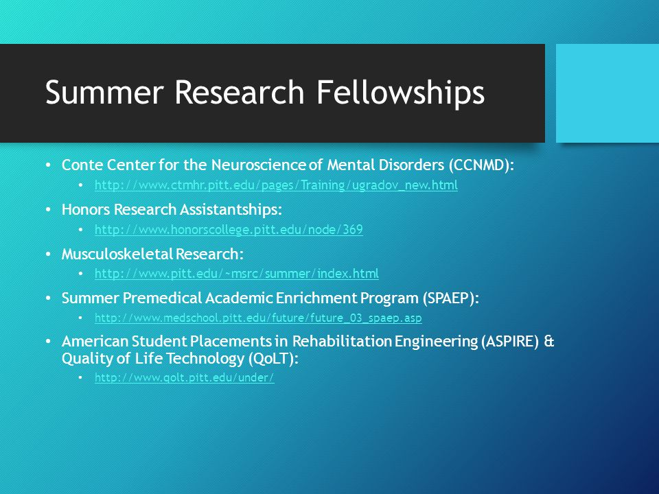 Summer Research Fellowships Training & Experimentation in Computational Biology: http://www.tecbioreu.pitt.edu Pitt Bio-Engineering Students: http://www.engineering.pitt.edu/Research/Lab_Descriptions/ Models of Infectious Disease Agent Student (MIDAS) Summer Research Program: https://midas.pitt.edu/index.php Pittsburgh Center for Kidney Research: www.kidneycenter.pitt.edu Pittsburgh-Tuskegee Prostate Training Program: www.howscienceworks.pitt.edu Summer Institute for Training in Biostatistics (SIBS): www.eoh.pitt.edu/summerundergradprogram.asp