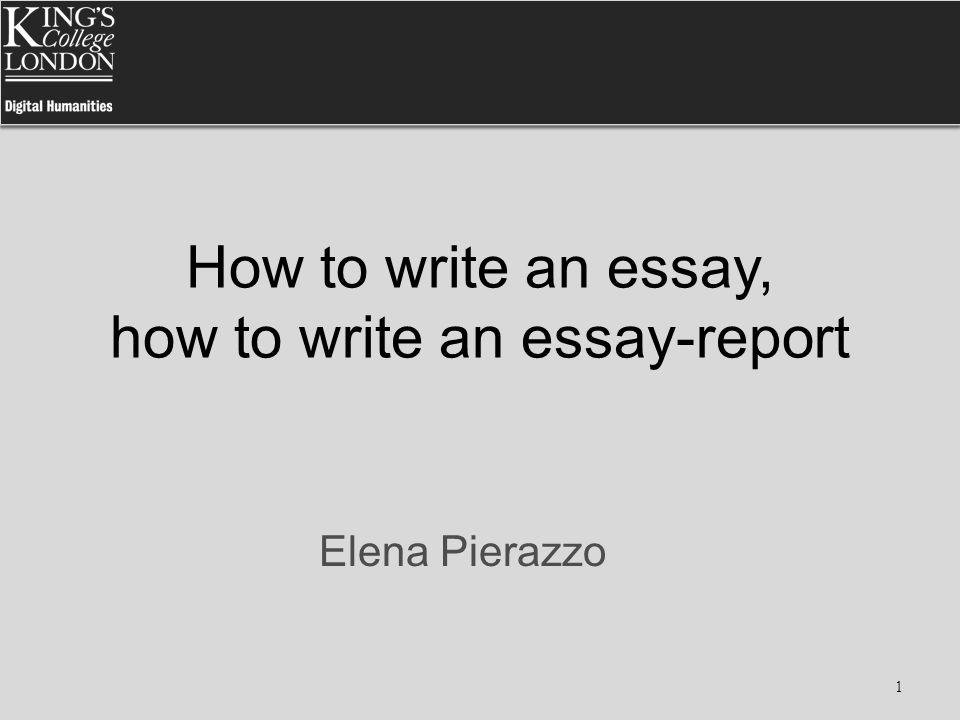 How to write an essay, how to write an essay-report Elena Pierazzo 1