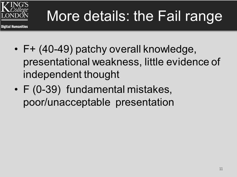More details: the Fail range F+ (40-49) patchy overall knowledge, presentational weakness, little evidence of independent thought F (0-39) fundamental